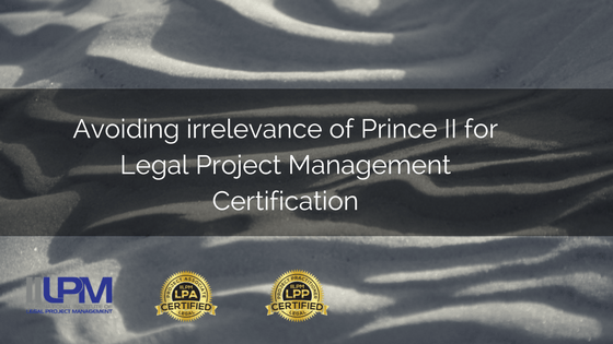 Avoiding Irrelevance Of Prince II For Legal Project Management Certification