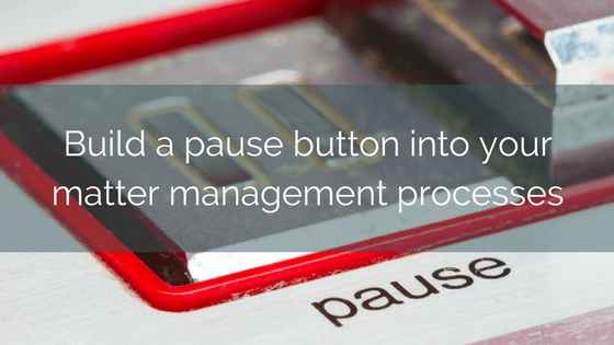 Build A Pause Button Into Your Matter Management Processes