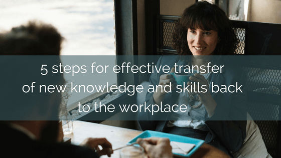5 Steps For Effective Transfer Of New Knowledge And Skills Back To The Workplace