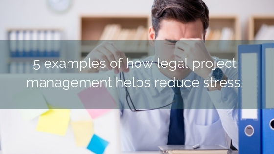 5 Examples Of How Legal Project Management Can Help Reduce Stress