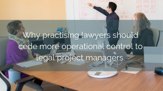 Why Practising Lawyers Should Cede More Operational Control To Legal Project Managers
