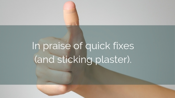 In Praise Of Quick Fixes (and Sticking Plaster)