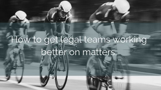 How To Get Legal Teams Working Better On Matters.