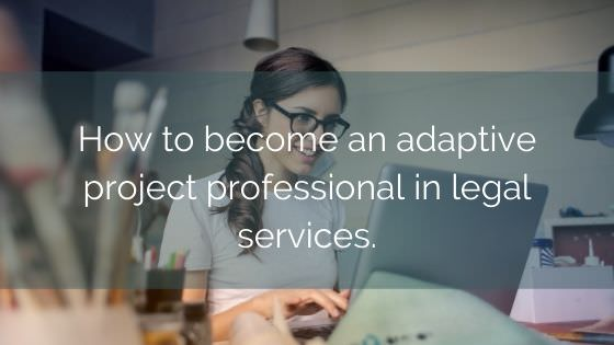 How To Become An Adaptive Project Professional In Legal Services