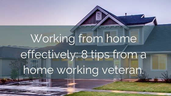 Working From Home Effectively: 8 Tips From A Home Working Veteran